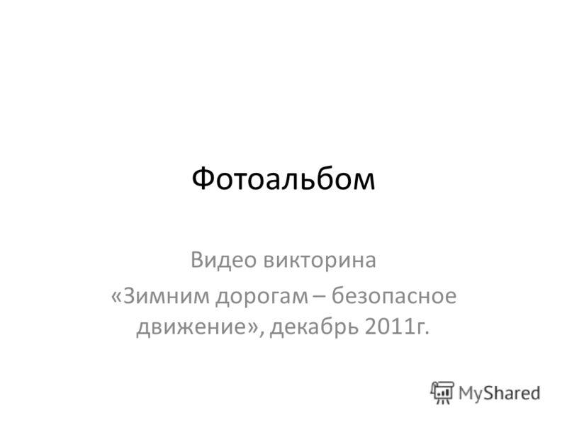 Фотоальбом Видео викторина «Зимним дорогам – безопасное движение», декабрь 2011г.