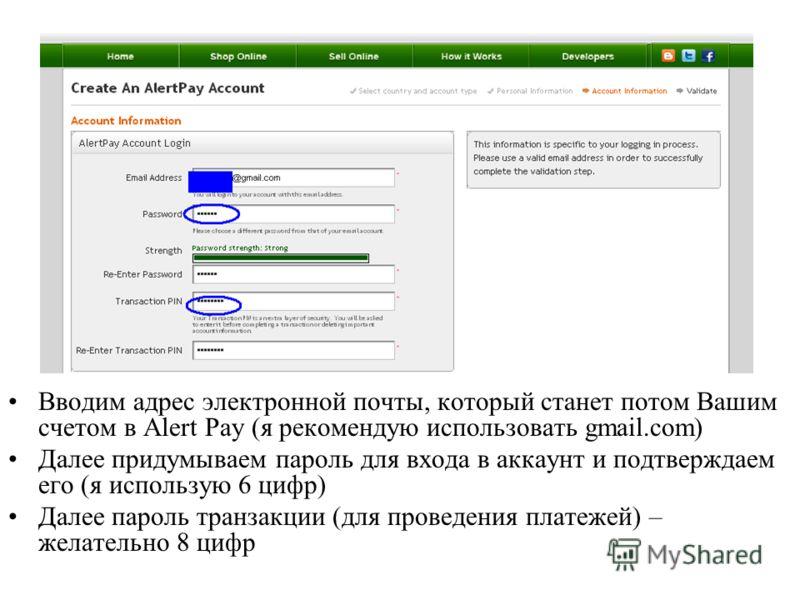 Вводим адрес электронной почты, который станет потом Вашим счетом в Alert Pay (я рекомендую использовать gmail.com) Далее придумываем пароль для входа в аккаунт и подтверждаем его (я использую 6 цифр) Далее пароль транзакции (для проведения платежей)