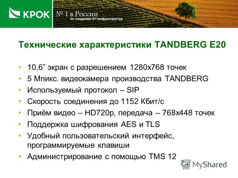 Технические характеристики TANDBERG E20 10,6 экран с разрешением 1280х768 точек 5 Мпикс. видеокамера производства TANDBERG Используемый протокол – SIP Скорость соединения до 1152 Кбит/с Приём видео – HD720p, передача – 768х448 точек Поддержка шифрова