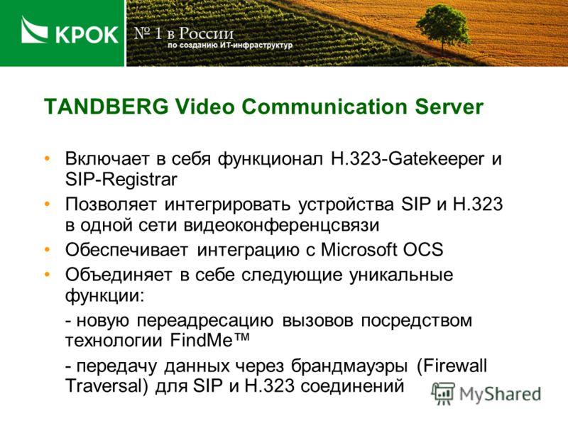 TANDBERG Video Communication Server Включает в себя функционал H.323-Gatekeeper и SIP-Registrar Позволяет интегрировать устройства SIP и H.323 в одной сети видеоконференцсвязи Обеспечивает интеграцию с Microsoft OCS Объединяет в себе следующие уникал