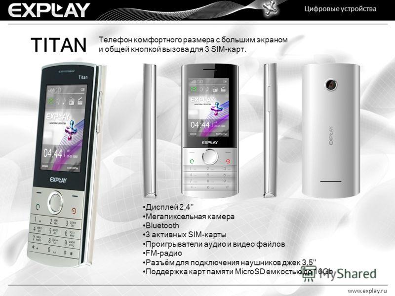 Цифровые устройства www.explay.ru Цифровые устройства TITAN Телефон комфортного размера с большим экраном и общей кнопкой вызова для 3 SIM-карт. Дисплей 2,4'' Мегапиксельная камера Bluetooth 3 активных SIM-карты Проигрыватели аудио и видео файлов FM-