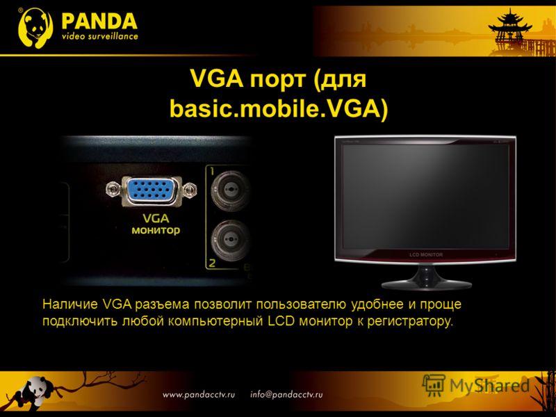 VGA порт (для basic.mobile.VGA) Наличие VGA разъема позволит пользователю удобнее и проще подключить любой компьютерный LCD монитор к регистратору.