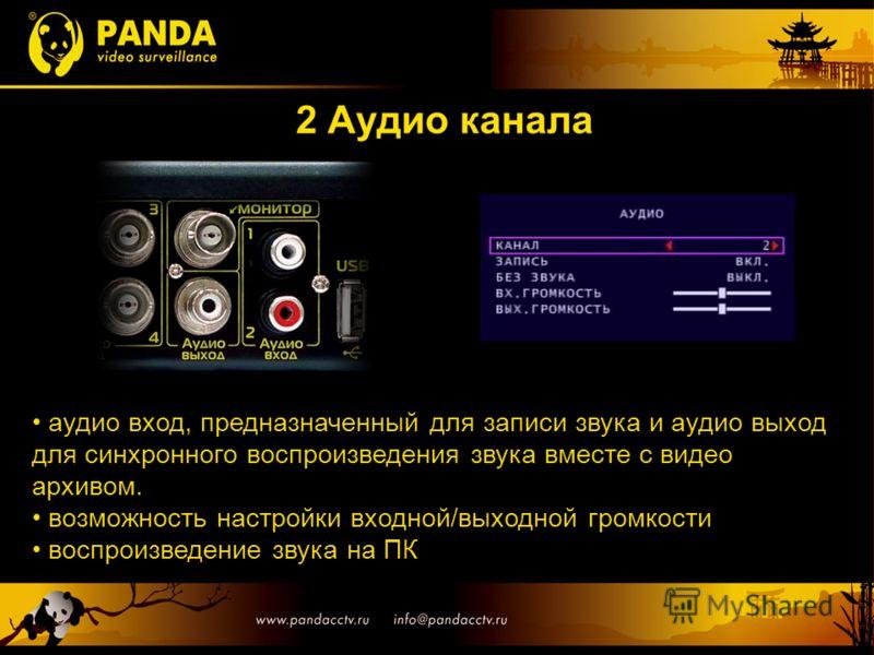 2 Аудио канала аудио вход, предназначенный для записи звука и аудио выход для синхронного воспроизведения звука вместе с видео архивом. возможность настройки входной/выходной громкости воспроизведение звука на ПК
