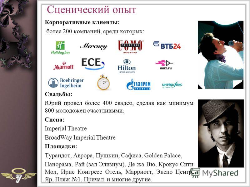 Сценический опыт Корпоративные клиенты: более 200 компаний, среди которых: Свадьбы: Юрий провел более 400 свадеб, сделав как минимум 800 молодожен счастливыми. Сцена: Imperial Theatre BroadWay Imperial Theatre Площадки: Турандот, Аврора, Пушкин, Сафи