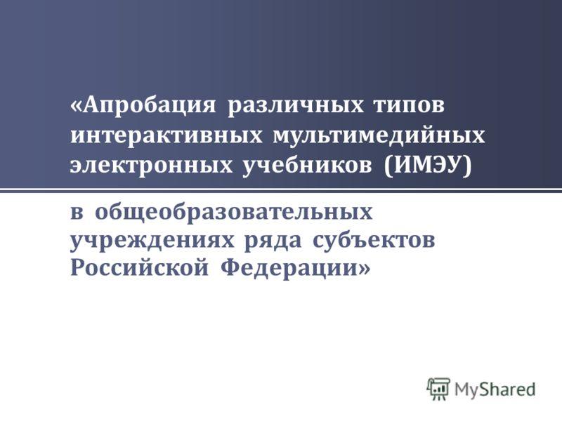 « Апробация различных типов интерактивных мультимедийных электронных учебников ( ИМЭУ ) в общеобразовательных учреждениях ряда субъектов Российской Федерации »