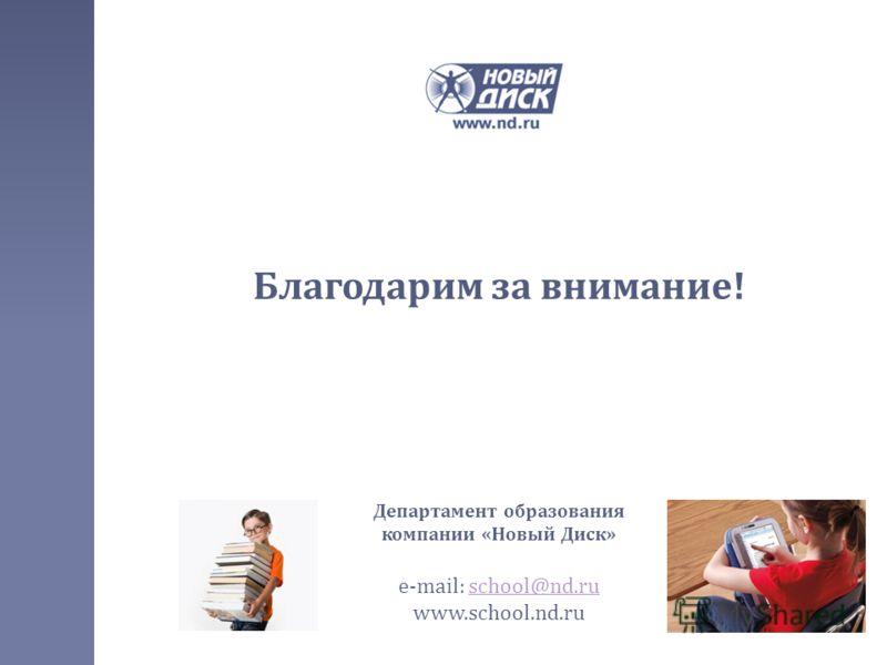 Благодарим за внимание ! Департамент образования компании « Новый Диск » e-mail: school@nd.ruschool@nd.ru www.school.nd.ru