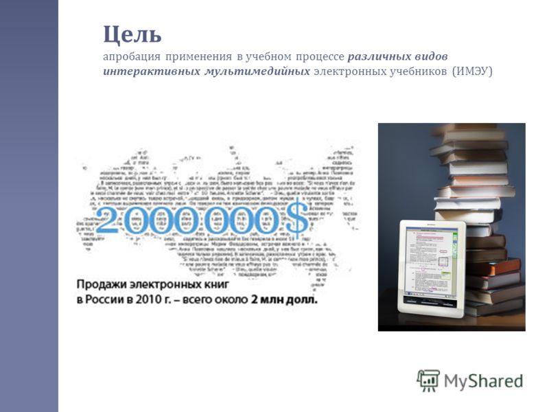 Цель апробация применения в учебном процессе различных видов интерактивных мультимедийных электронных учебников ( ИМЭУ )