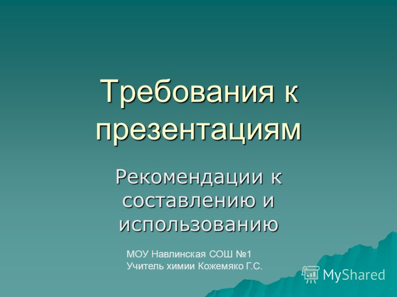 Требования к презентациям Рекомендации к составлению и использованию МОУ Навлинская СОШ 1 Учитель химии Кожемяко Г.С.