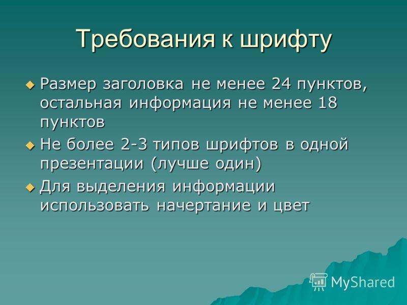 Требования к шрифту Размер заголовка не менее 24 пунктов, остальная информация не менее 18 пунктов Размер заголовка не менее 24 пунктов, остальная информация не менее 18 пунктов Не более 2-3 типов шрифтов в одной презентации (лучше один) Не более 2-3