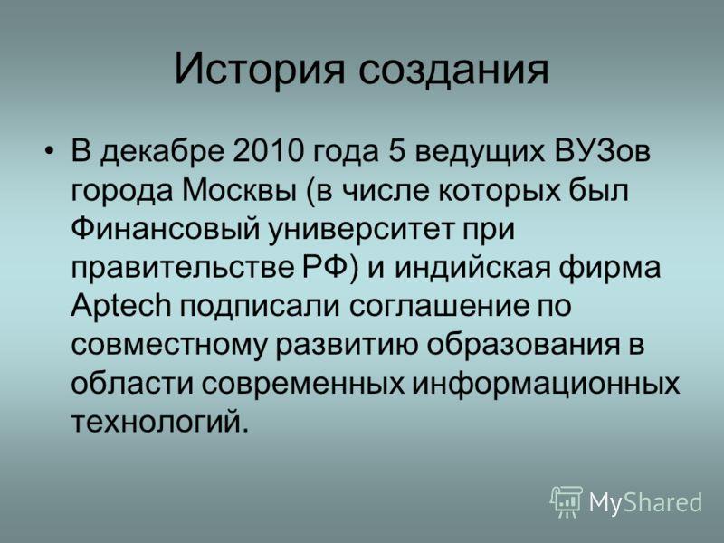 История создания В декабре 2010 года 5 ведущих ВУЗов города Москвы (в числе которых был Финансовый университет при правительстве РФ) и индийская фирма Aptech подписали соглашение по совместному развитию образования в области современных информационны