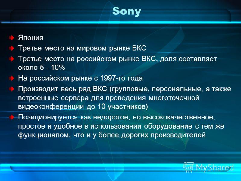 Sony Япония Третье место на мировом рынке ВКС Третье место на российском рынке ВКС, доля составляет около 5 - 10% На российском рынке с 1997-го года Производит весь ряд ВКС (групповые, персональные, а также встроенные сервера для проведения многоточе