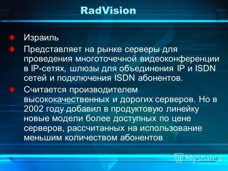 RadVision Израиль Представляет на рынке серверы для проведения многоточечной видеоконференции в IP-сетях, шлюзы для объединения IP и ISDN сетей и подключения ISDN абонентов. Считается производителем высококачественных и дорогих серверов. Но в 2002 го