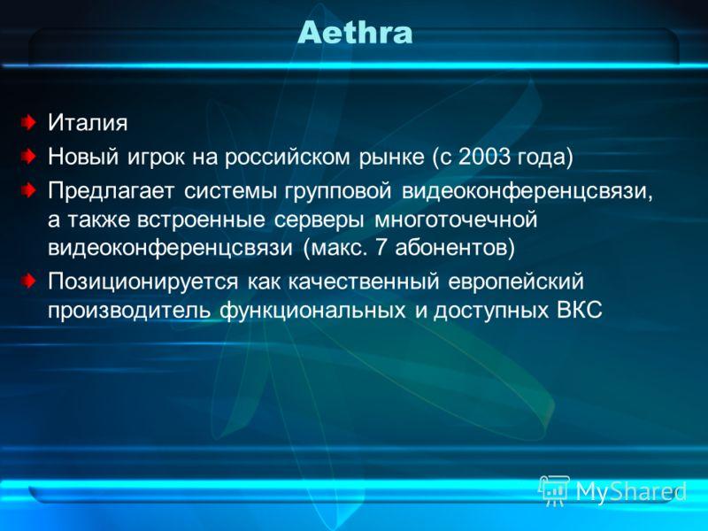 Aethra Италия Новый игрок на российском рынке (с 2003 года) Предлагает системы групповой видеоконференцсвязи, а также встроенные серверы многоточечной видеоконференцсвязи (макс. 7 абонентов) Позиционируется как качественный европейский производитель