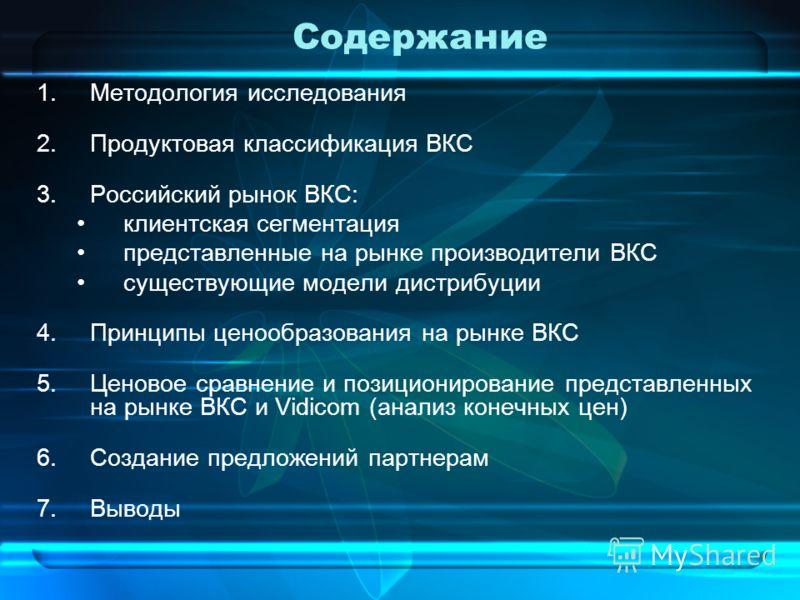 Содержание 1.Методология исследования 2.Продуктовая классификация ВКС 3.Российский рынок ВКС: клиентская сегментация представленные на рынке производители ВКС существующие модели дистрибуции 4.Принципы ценообразования на рынке ВКС 5.Ценовое сравнение