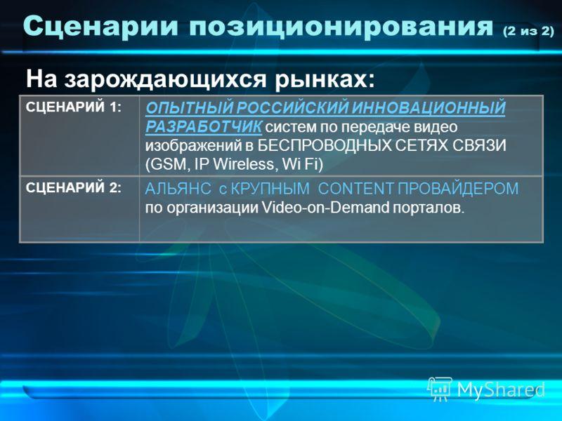 Сценарии позиционирования (2 из 2) СЦЕНАРИЙ 1: ОПЫТНЫЙ РОССИЙСКИЙ ИННОВАЦИОННЫЙ РАЗРАБОТЧИК систем по передаче видео изображений в БЕСПРОВОДНЫХ СЕТЯХ СВЯЗИ (GSM, IP Wireless, Wi Fi) СЦЕНАРИЙ 2: АЛЬЯНС с КРУПНЫМ CONTENT ПРОВАЙДЕРОМ по организации Vide