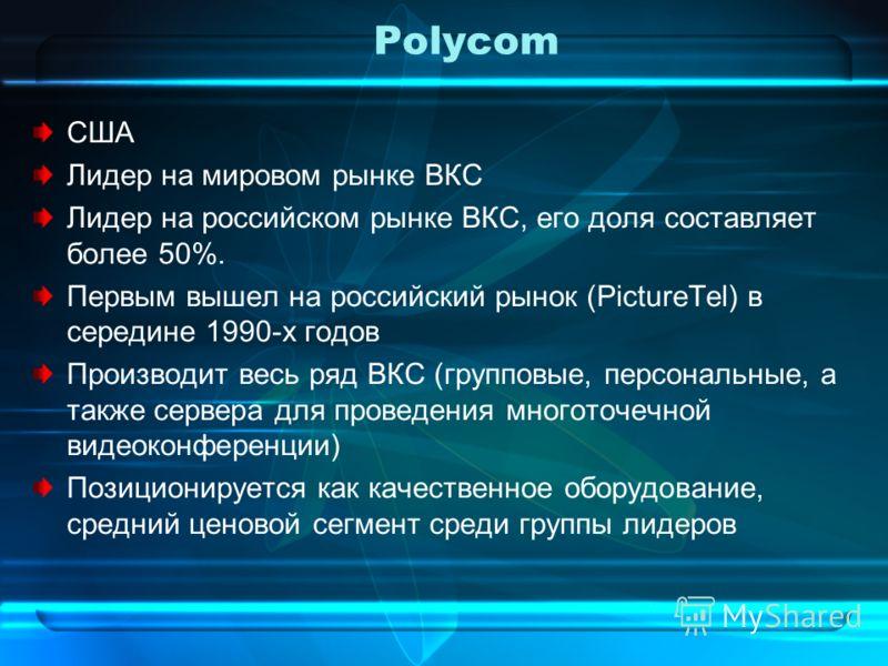 Polycom США Лидер на мировом рынке ВКС Лидер на российском рынке ВКС, его доля составляет более 50%. Первым вышел на российский рынок (PictureTel) в середине 1990-х годов Производит весь ряд ВКС (групповые, персональные, а также сервера для проведени