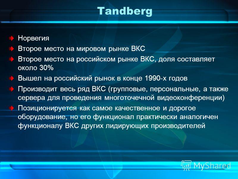 Tandberg Норвегия Второе место на мировом рынке ВКС Второе место на российском рынке ВКС, доля составляет около 30% Вышел на российский рынок в конце 1990-х годов Производит весь ряд ВКС (групповые, персональные, а также сервера для проведения многот