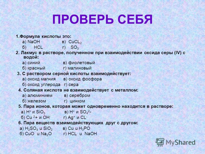 ПРОВЕРЬ СЕБЯ 1.Формула кислоты это: а) NaOH в) CuCL 2 б) HCL г) SO 3 2. Лакмус в растворе, полученном при взаимодействии оксида серы (IV) с водой: а) синий в) фиолетовый б) красный г) малиновый 3. С раствором серной кислоты взаимодействует: а) оксид
