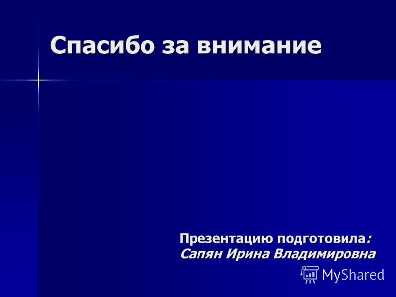Спасибо за внимание Презентацию подготовила: Сапян Ирина Владимировна