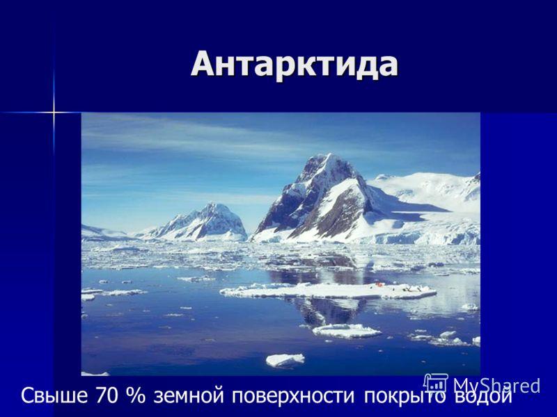 Антарктида Свыше 70 % земной поверхности покрыто водой