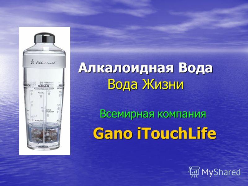 Алкалоидная Вода Вода Жизни Всемирная компания Gano iTouchLife Gano iTouchLife