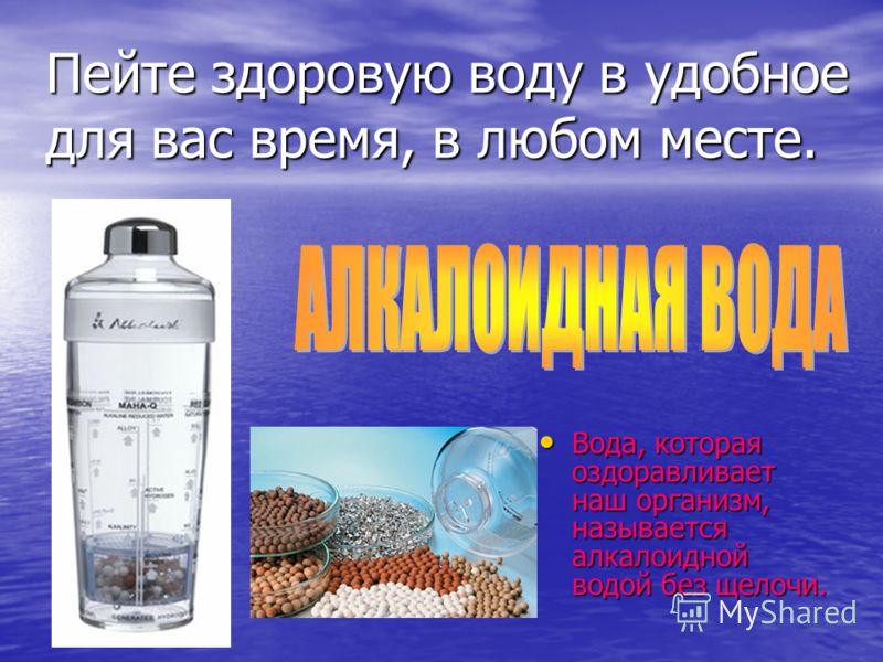 Пейте здоровую воду в удобнoe для вас время, в любом месте. Вода, которая оздоравливает наш организм, называется алкалоидной водой без щелочи. Вода, которая оздоравливает наш организм, называется алкалоидной водой без щелочи.