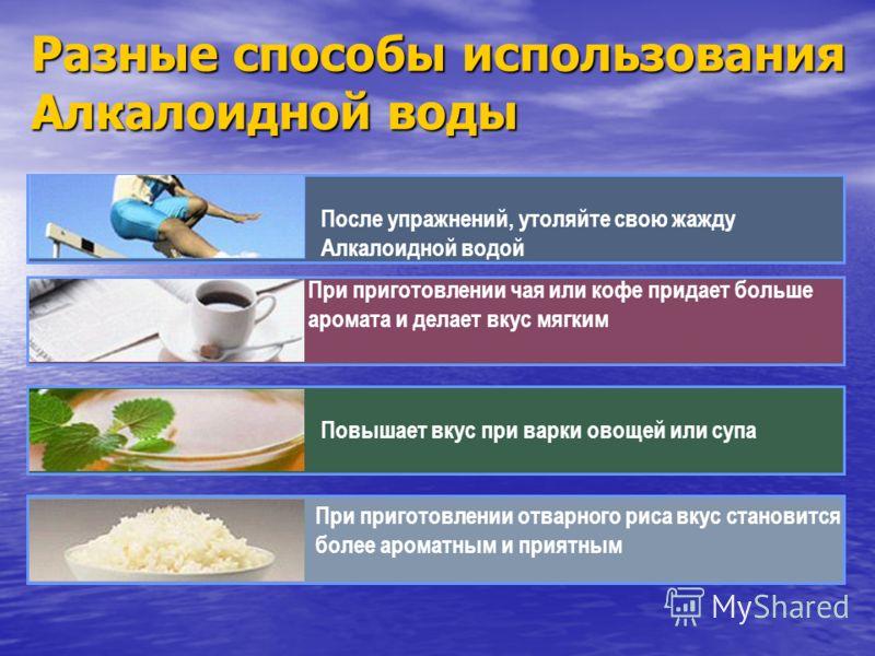Разные способы использования Алкалоидной воды После упражнений, утоляйте свою жажду Алкалоидной водой Повышает вкус при варки овощей или супа При приготовлении чая или кофе придает больше аромата и делает вкус мягким При приготовлении отварного риса
