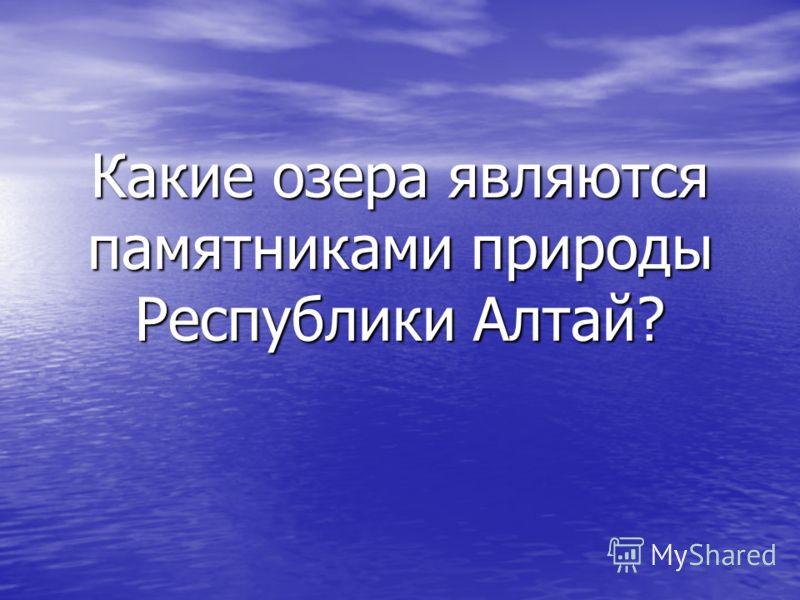 Какие озера являются памятниками природы Республики Алтай?