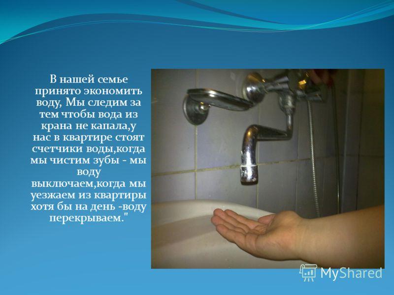 В нашей семье принято экономить воду, Мы следим за тем чтобы вода из крана не капала,у нас в квартире стоят счетчики воды,когда мы чистим зубы - мы воду выключаем,когда мы уезжаем из квартиры хотя бы на день -воду перекрываем.