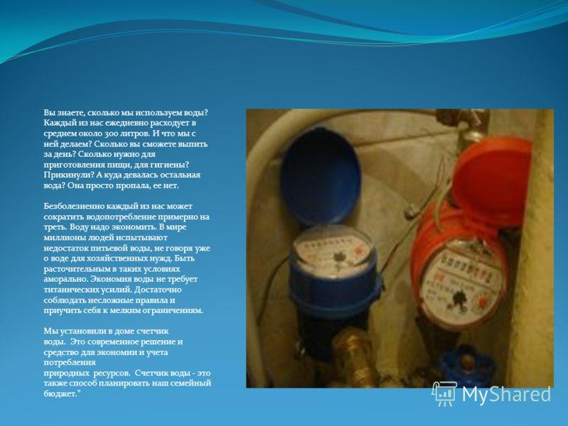 Вы знаете, сколько мы используем воды? Каждый из нас ежедневно расходует в среднем около 300 литров. И что мы с ней делаем? Сколько вы сможете выпить за день? Сколько нужно для приготовления пищи, для гигиены? Прикинули? А куда девалась остальная вод