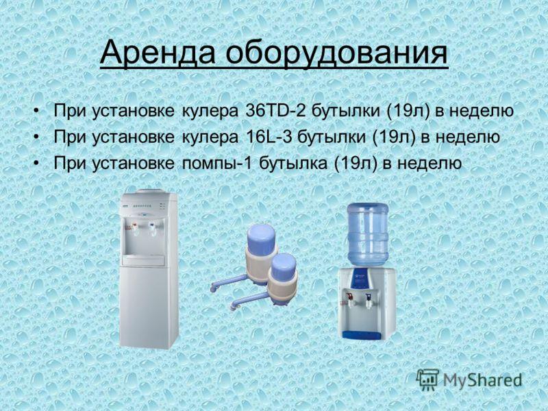 Аренда оборудования При установке кулера 36TD-2 бутылки (19л) в неделю При установке кулера 16L-3 бутылки (19л) в неделю При установке помпы-1 бутылка (19л) в неделю
