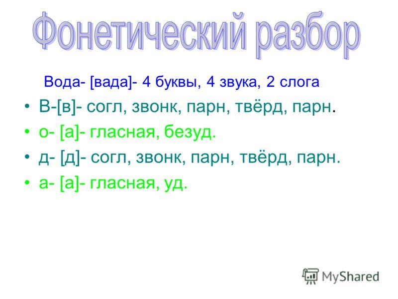 Вода- [вада]- 4 буквы, 4 звука, 2 слога В-[в]- согл, звонк, парн, твёрд, парн. о- [а]- гласная, безуд. д- [д]- согл, звонк, парн, твёрд, парн. а- [а]- гласная, уд.