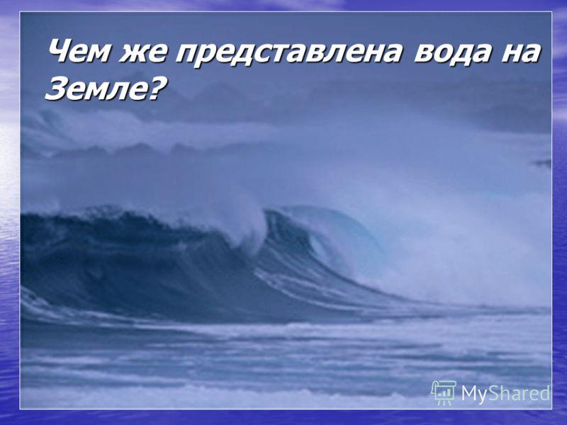 Чем же представлена вода на Земле?