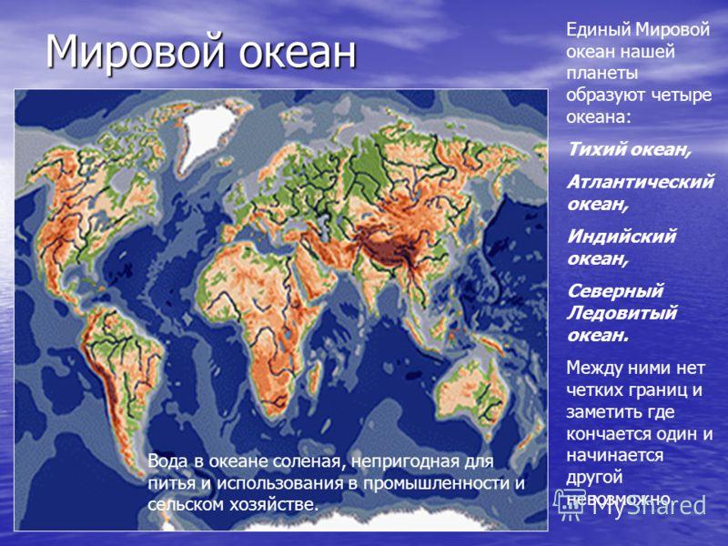 Мировой океан Единый Мировой океан нашей планеты образуют четыре океана: Тихий океан, Атлантический океан, Индийский океан, Северный Ледовитый океан. Между ними нет четких границ и заметить где кончается один и начинается другой невозможно. Вода в ок