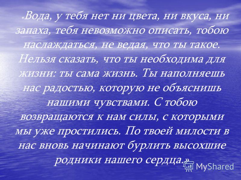 « Вода, у тебя нет ни цвета, ни вкуса, ни запаха, тебя невозможно описать, тобою наслаждаться, не ведая, что ты такое. Нельзя сказать, что ты необходима для жизни: ты сама жизнь. Ты наполняешь нас радостью, которую не объяснишь нашими чувствами. С то