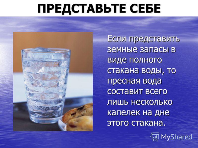 ПРЕДСТАВЬТЕ СЕБЕ Если представить земные запасы в виде полного стакана воды, то пресная вода составит всего лишь несколько капелек на дне этого стакана.