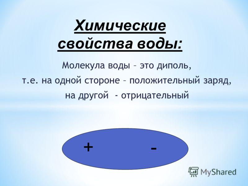 Молекула воды – это диполь, т.е. на одной стороне – положительный заряд, на другой - отрицательный + - Химические свойства воды: