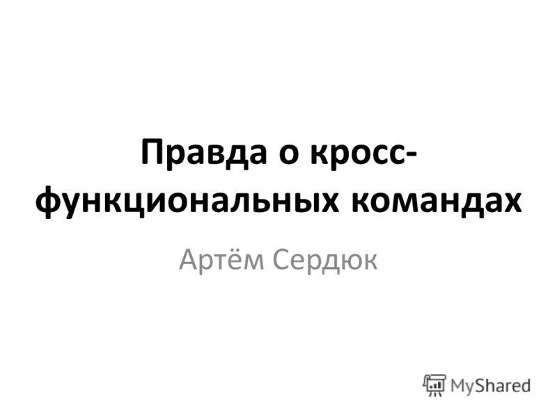 Правда о кросс- функциональных командах Артём Сердюк