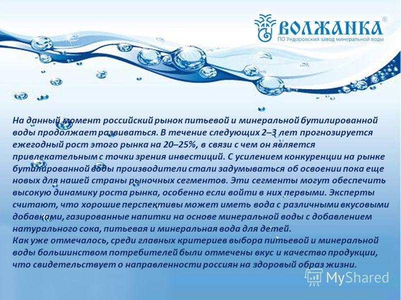 На данный момент российский рынок питьевой и минеральной бутилированной воды продолжает развиваться. В течение следующих 2–3 лет прогнозируется ежегодный рост этого рынка на 20–25%, в связи с чем он является привлекательным с точки зрения инвестиций.