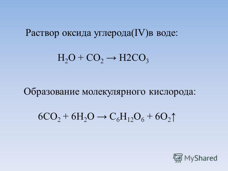 Раствор оксида углерода(IV)в воде: Н 2 О + СО 2 Н2СО 3 Образование молекулярного кислорода: 6СО 2 + 6Н 2 О С 6 Н 12 О 6 + 6О 2