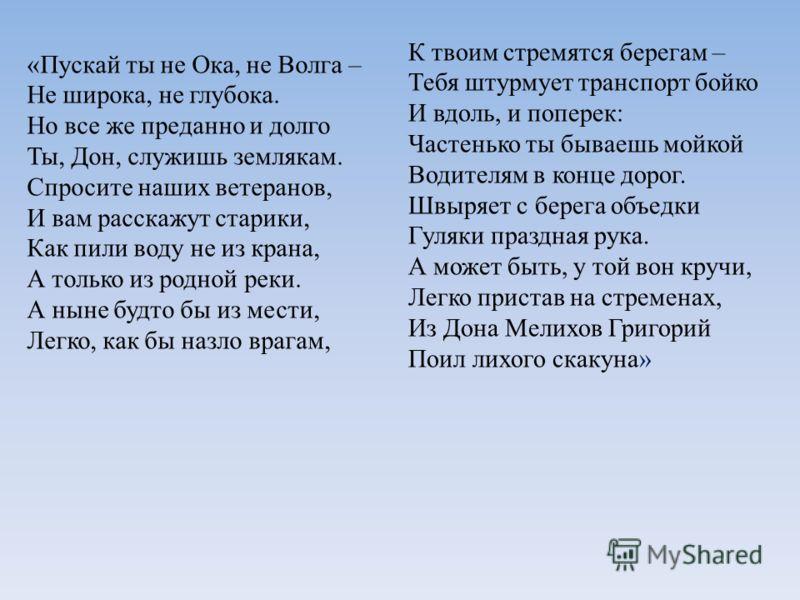 «Пускай ты не Ока, не Волга – Не широка, не глубока. Но все же преданно и долго Ты, Дон, служишь землякам. Спросите наших ветеранов, И вам расскажут старики, Как пили воду не из крана, А только из родной реки. А ныне будто бы из мести, Легко, как бы