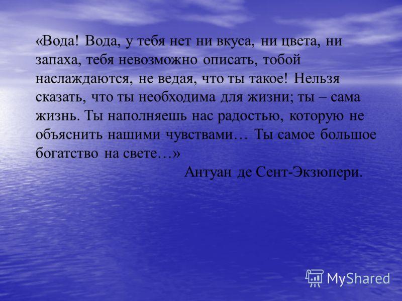 «Вода! Вода, у тебя нет ни вкуса, ни цвета, ни запаха, тебя невозможно описать, тобой наслаждаются, не ведая, что ты такое! Нельзя сказать, что ты необходима для жизни; ты – сама жизнь. Ты наполняешь нас радостью, которую не объяснить нашими чувствам
