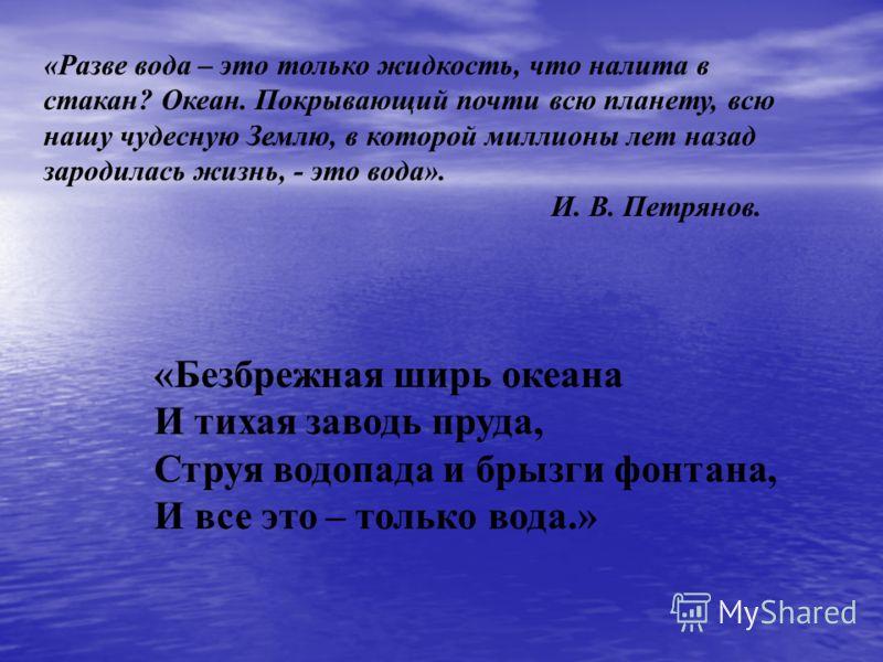 «Разве вода – это только жидкость, что налита в стакан? Океан. Покрывающий почти всю планету, всю нашу чудесную Землю, в которой миллионы лет назад зародилась жизнь, - это вода». И. В. Петрянов. «Безбрежная ширь океана И тихая заводь пруда, Струя вод