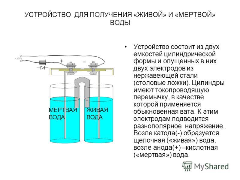 УСТРОЙСТВО ДЛЯ ПОЛУЧЕНИЯ «ЖИВОЙ» И «МЕРТВОЙ» ВОДЫ Устройство состоит из двух емкостей цилиндрической формы и опущенных в них двух электродов из нержавеющей стали (столовые ложки). Цилиндры имеют токопроводящую перемычку, в качестве которой применяетс