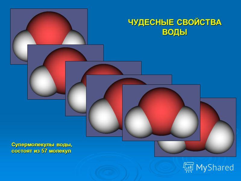 ЧУДЕСНЫЕ СВОЙСТВА ВОДЫ Супермолекулы воды, состоят из 57 молекул Супермолекулы воды, состоят из 57 молекул