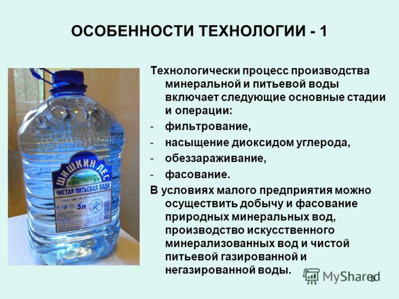 8 ОСОБЕННОСТИ ТЕХНОЛОГИИ - 1 Технологически процесс производства минеральной и питьевой воды включает следующие основные стадии и операции: -фильтрование, -насыщение диоксидом углерода, -обеззараживание, -фасование. В условиях малого предприятия можн