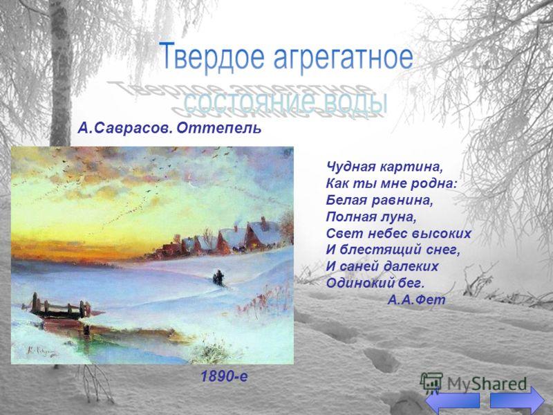 1890-е А.Саврасов. Оттепель Чудная картина, Как ты мне родна: Белая равнина, Полная луна, Свет небес высоких И блестящий снег, И саней далеких Одинокий бег. А.А.Фет