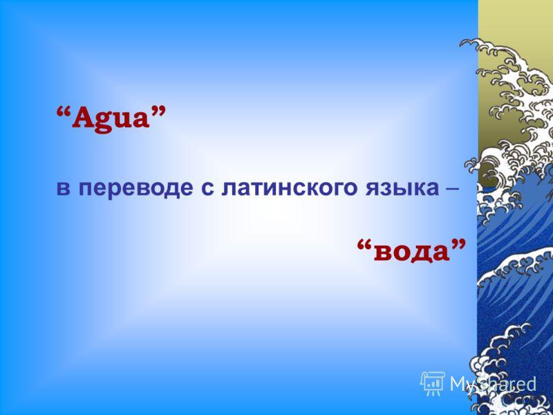 Agua в переводе с латинского языка – вода