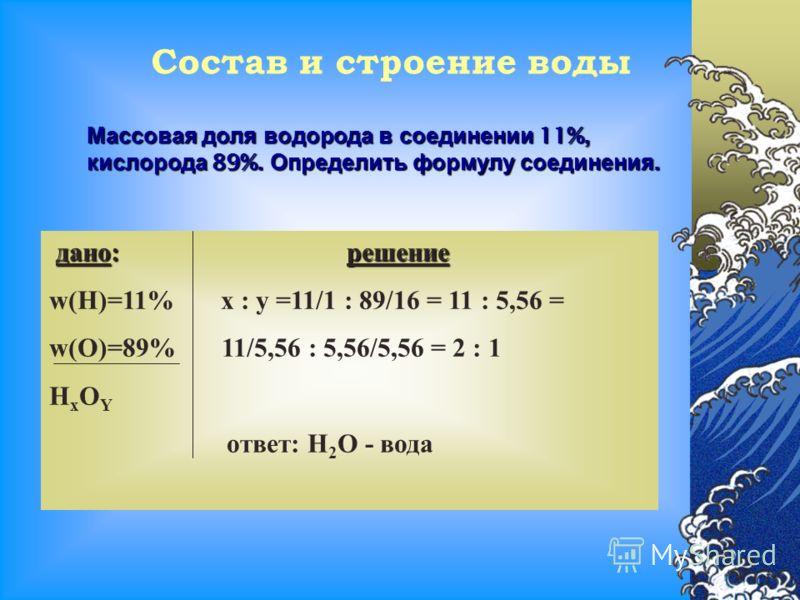 Состав и строение воды Массовая доля водорода в соединении 11%, кислорода 89%. Определить формулу соединения. дано:решение дано: решение w(H)=11% x : y =11/1 : 89/16 = 11 : 5,56 = w(O)=89% 11/5,56 : 5,56/5,56 = 2 : 1 H x O Y ответ: Н 2 О - вода