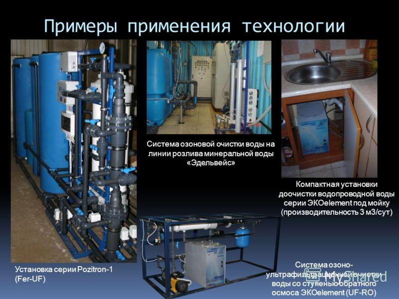 Примеры применения технологии Компактная установки доочистки водопроводной воды серии ЭКОelement под мойку (производительность 3 м3/сут) Установка серии Pozitron-1 (Fer-UF) Система озоно- ультрафильтрационной очистки воды со ступенью обратного осмоса